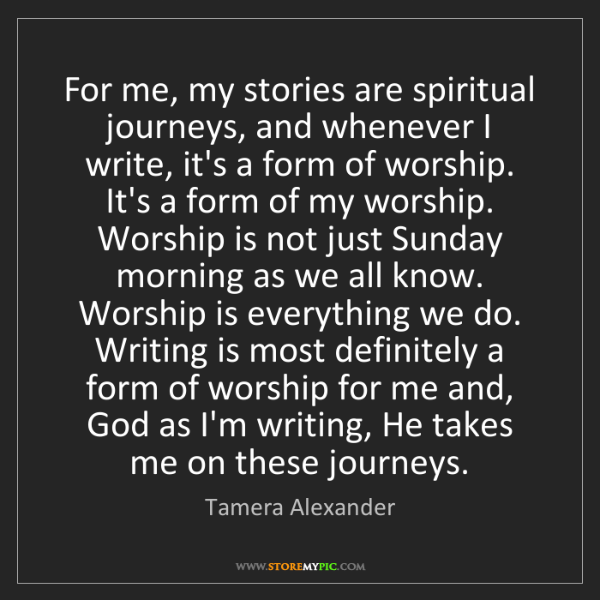 Tamera Alexander: For me, my stories are spiritual journeys, and whenever...