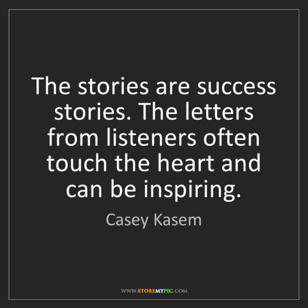 Casey Kasem: The stories are success stories. The letters from listeners...
