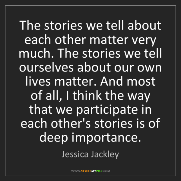 Jessica Jackley: The stories we tell about each other matter very much....