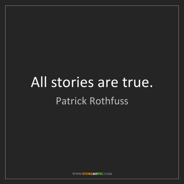 Patrick Rothfuss: All stories are true.