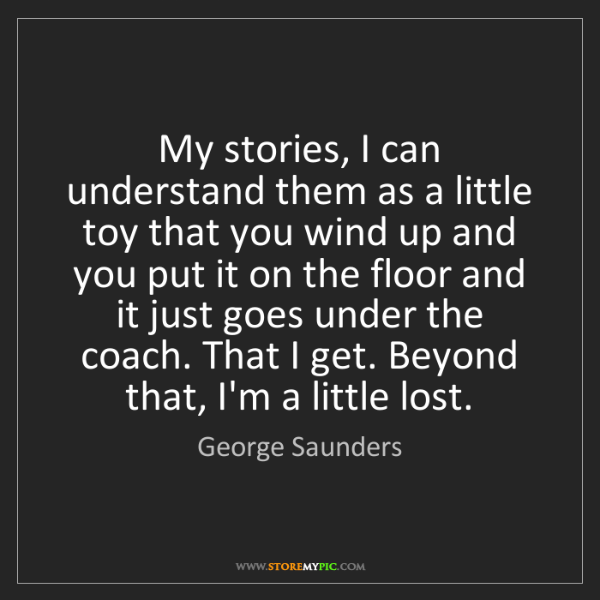 George Saunders: My stories, I can understand them as a little toy that...