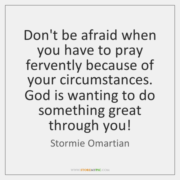 Don't be afraid when you have to pray fervently because of your ...