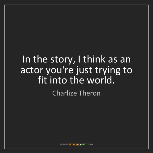 Charlize Theron: In the story, I think as an actor you're just trying...