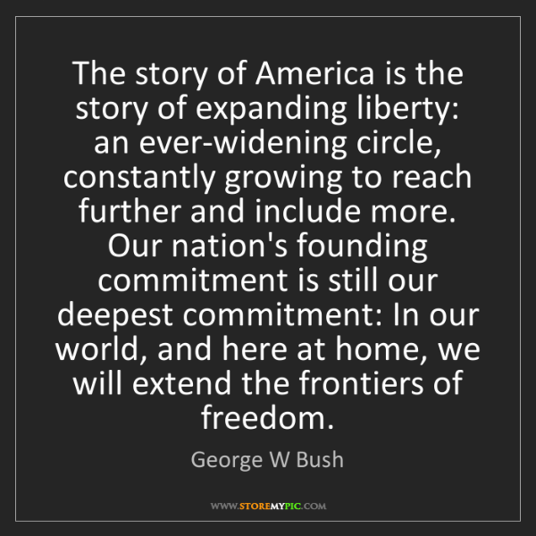 George W Bush: The story of America is the story of expanding liberty:...