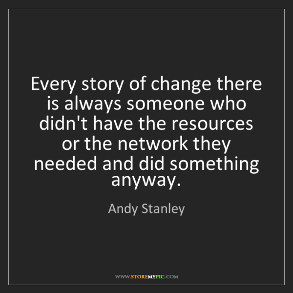Andy Stanley: Every story of change there is always someone who didn't...