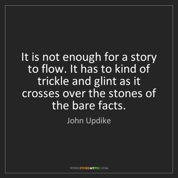 John Updike: It is not enough for a story to flow. It has to kind...