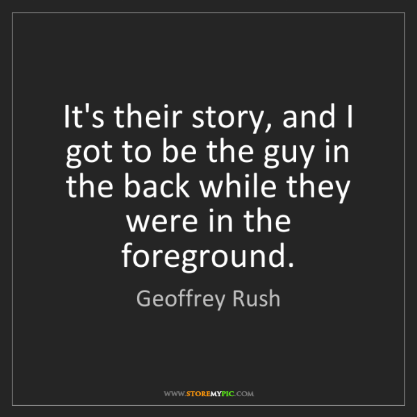 Geoffrey Rush: It's their story, and I got to be the guy in the back...