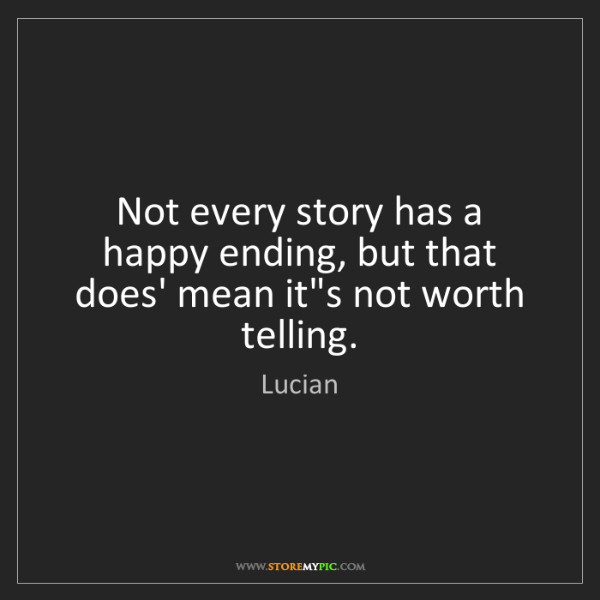 Lucian: Not every story has a happy ending, but that does' mean...