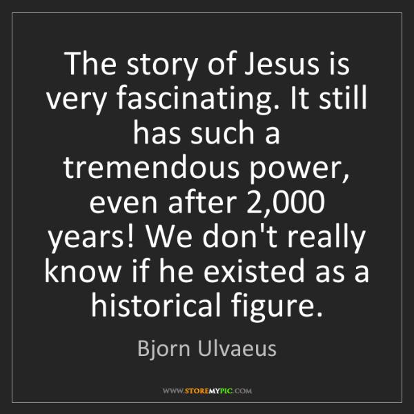 Bjorn Ulvaeus: The story of Jesus is very fascinating. It still has...