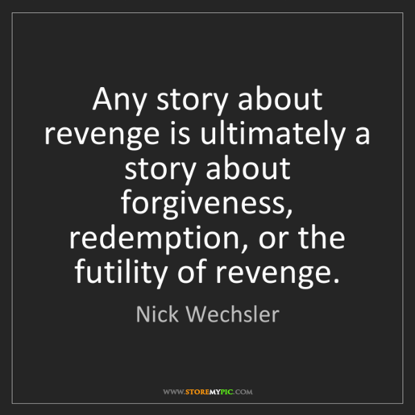 Nick Wechsler: Any story about revenge is ultimately a story about forgiveness,...