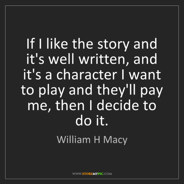 William H Macy: If I like the story and it's well written, and it's a...