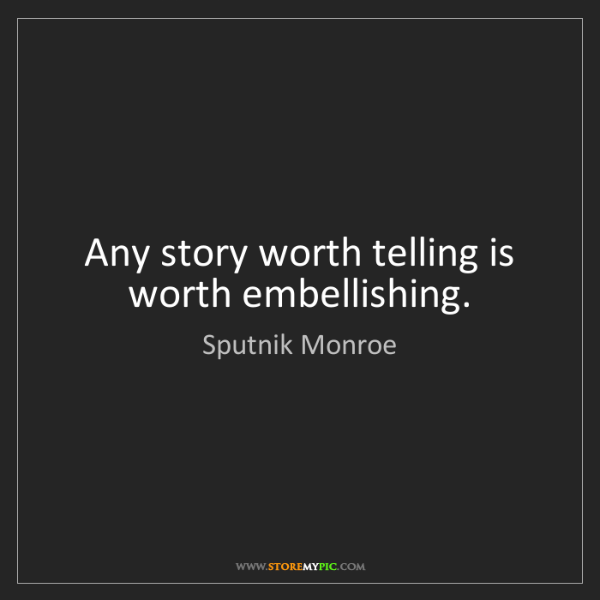 Sputnik Monroe: Any story worth telling is worth embellishing.