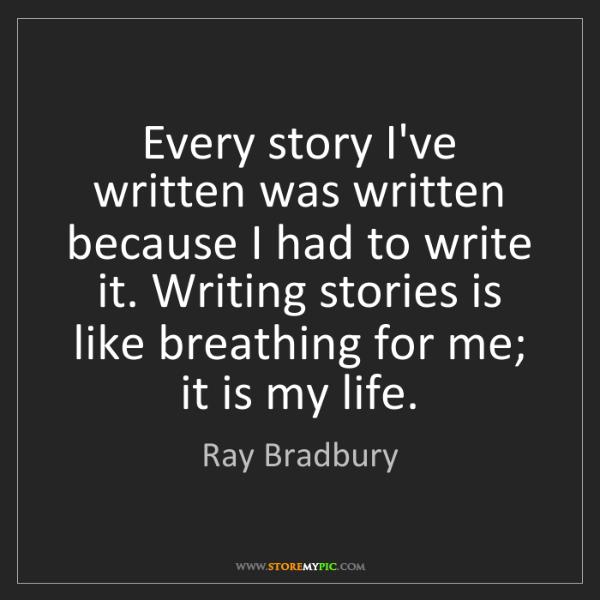 Ray Bradbury: Every story I've written was written because I had to...
