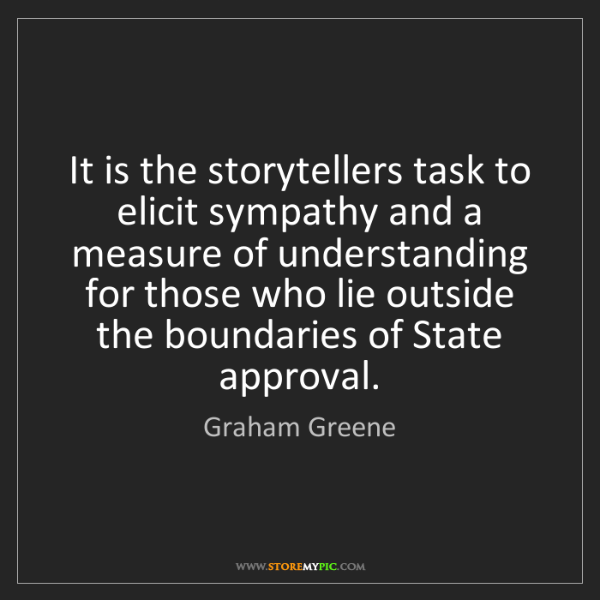 Graham Greene: It is the storytellers task to elicit sympathy and a...