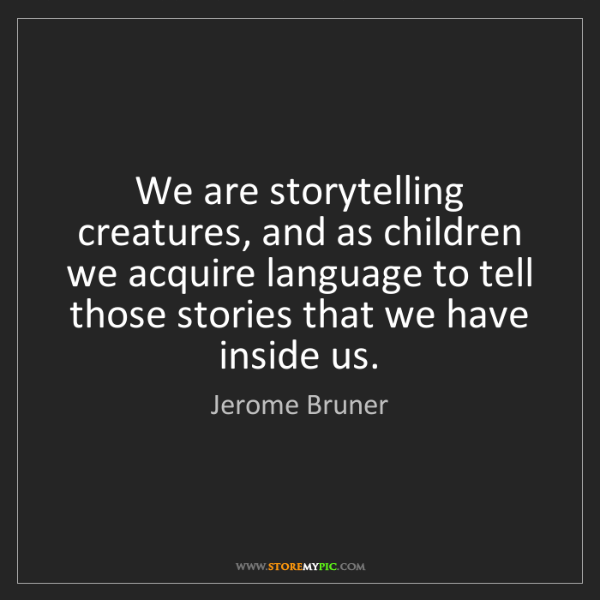 Jerome Bruner: We are storytelling creatures, and as children we acquire...