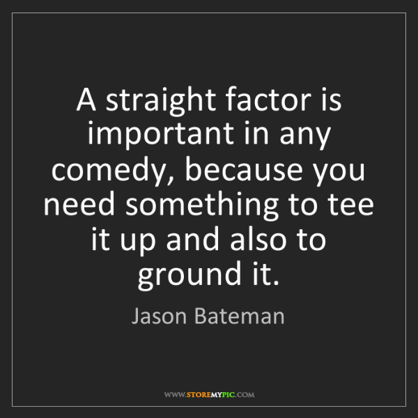 Jason Bateman: A straight factor is important in any comedy, because...