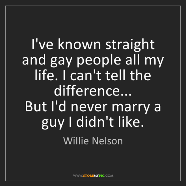 Willie Nelson: I've known straight and gay people all my life. I can't...