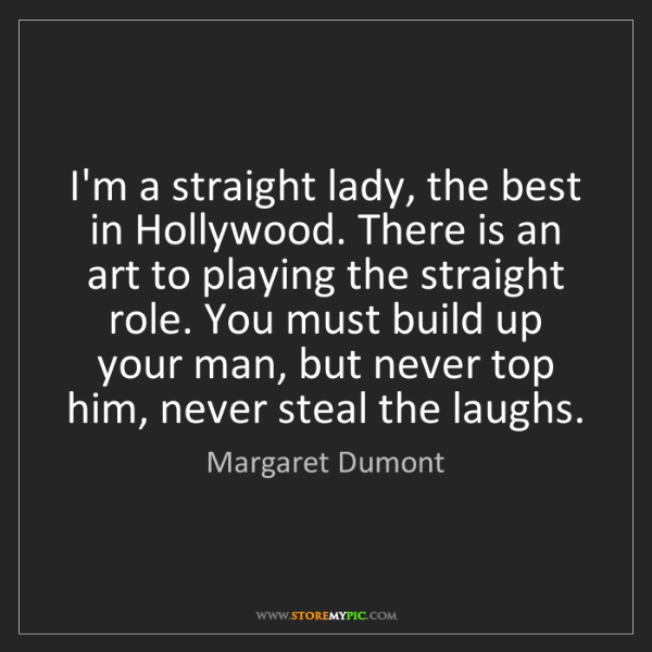 Margaret Dumont: I'm a straight lady, the best in Hollywood. There is...