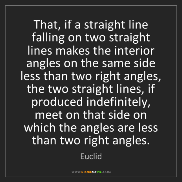 Euclid: That, if a straight line falling on two straight lines...