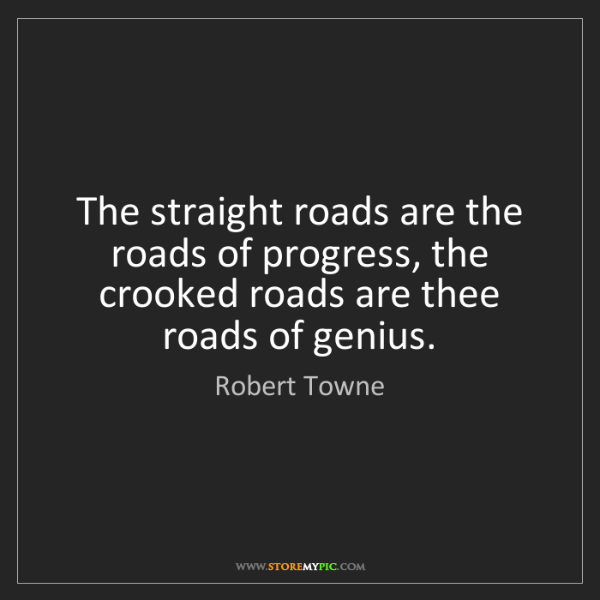 Robert Towne: The straight roads are the roads of progress, the crooked...