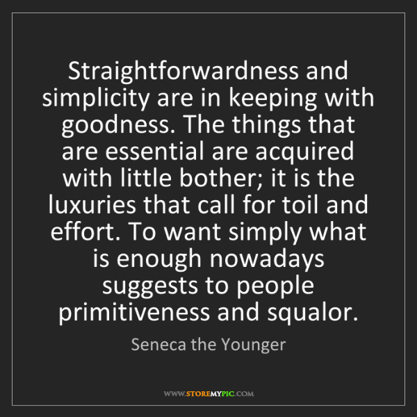 Seneca the Younger: Straightforwardness and simplicity are in keeping with...