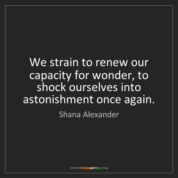 Shana Alexander: We strain to renew our capacity for wonder, to shock...