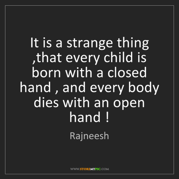 Rajneesh: It is a strange thing ,that every child is born with...