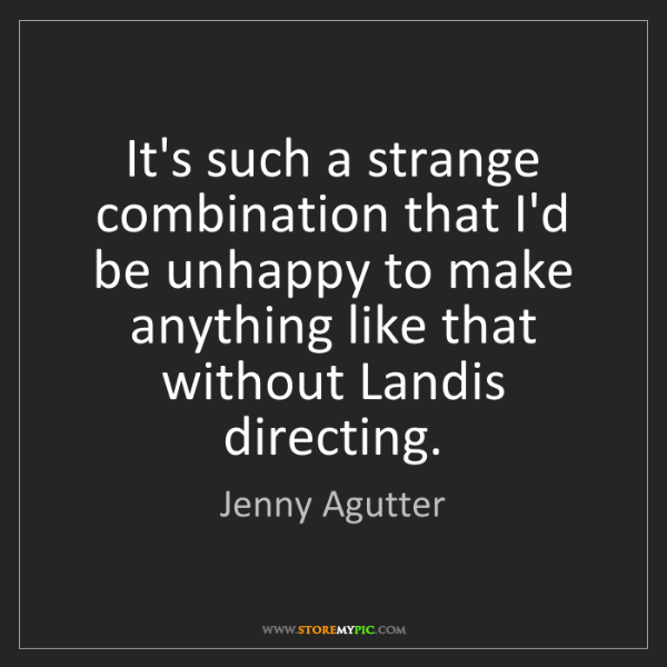Jenny Agutter: It's such a strange combination that I'd be unhappy to...