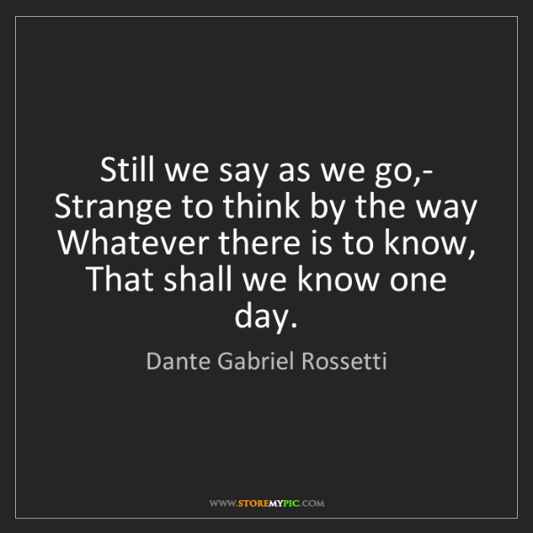 Dante Gabriel Rossetti: Still we say as we go,-   Strange to think by the way...