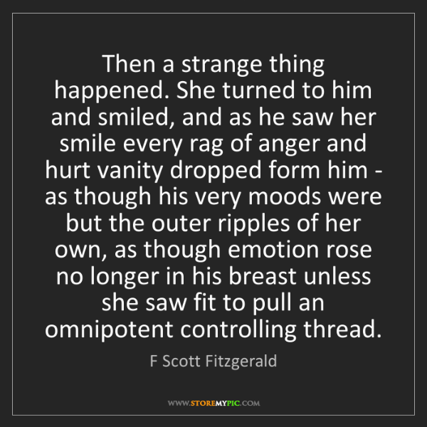 F Scott Fitzgerald: Then a strange thing happened. She turned to him and...
