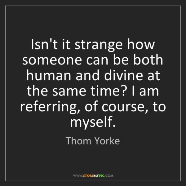 Thom Yorke: Isn't it strange how someone can be both human and divine...