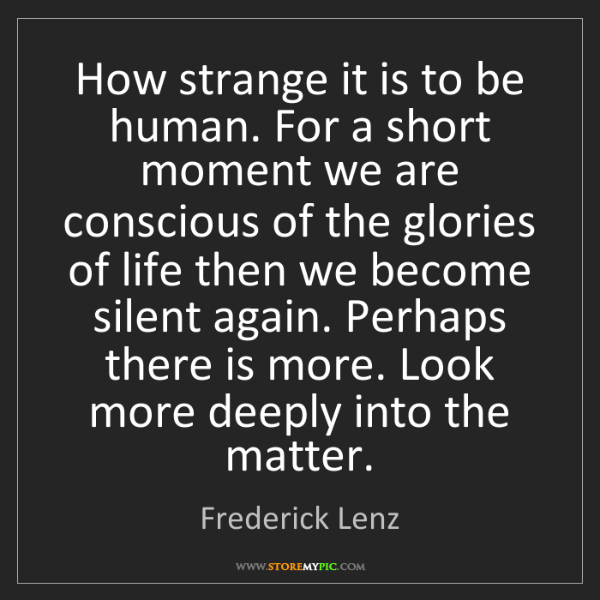 Frederick Lenz: How strange it is to be human. For a short moment we...