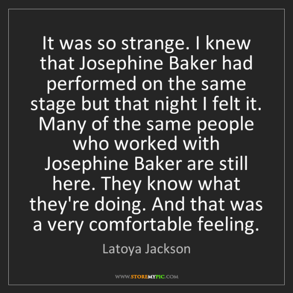 Latoya Jackson: It was so strange. I knew that Josephine Baker had performed...