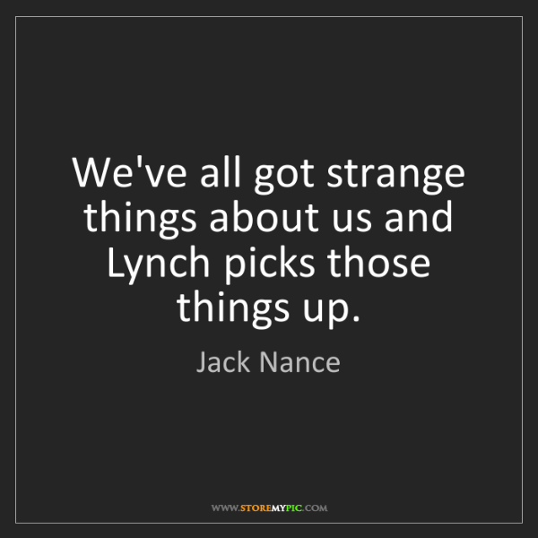 Jack Nance: We've all got strange things about us and Lynch picks...