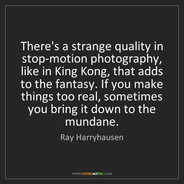Ray Harryhausen: There's a strange quality in stop-motion photography,...