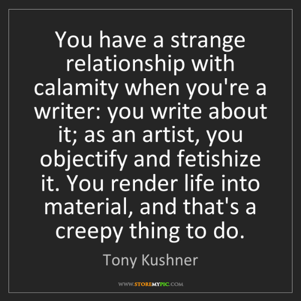 Tony Kushner: You have a strange relationship with calamity when you're...