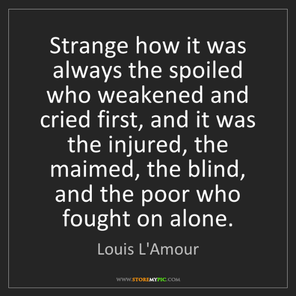 Louis L'Amour: Strange how it was always the spoiled who weakened and...