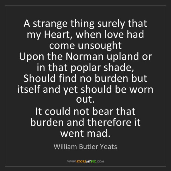 William Butler Yeats: A strange thing surely that my Heart, when love had come...