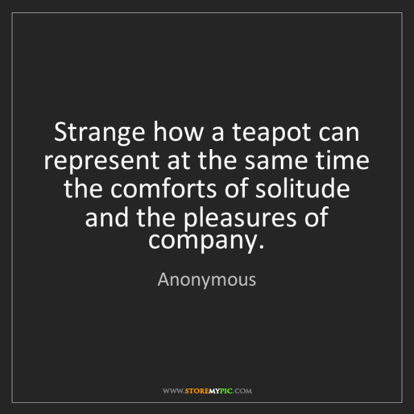 Anonymous: Strange how a teapot can represent at the same time the...