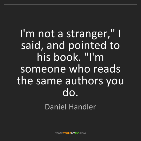 "Daniel Handler: I'm not a stranger,"" I said, and pointed to his book...."