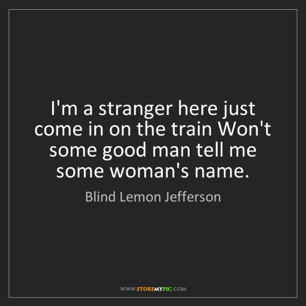 Blind Lemon Jefferson: I'm a stranger here just come in on the train Won't some...