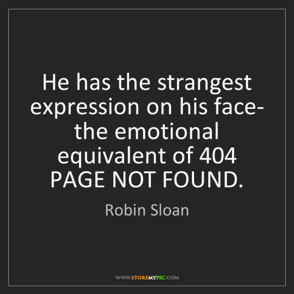 Robin Sloan: He has the strangest expression on his face- the emotional...
