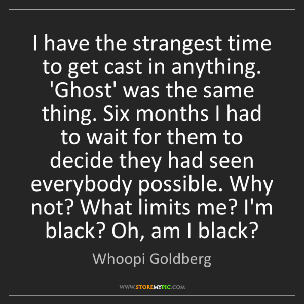 Whoopi Goldberg: I have the strangest time to get cast in anything. 'Ghost'...