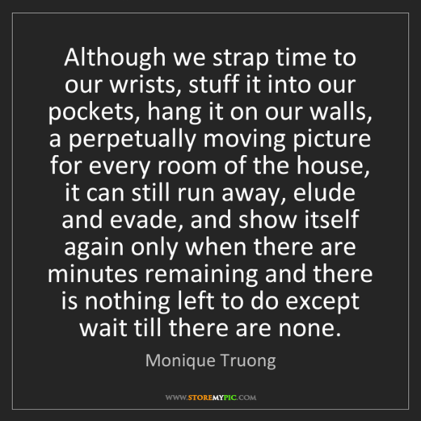 Monique Truong: Although we strap time to our wrists, stuff it into our...