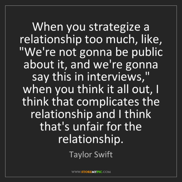 "Taylor Swift: When you strategize a relationship too much, like, ""We're..."