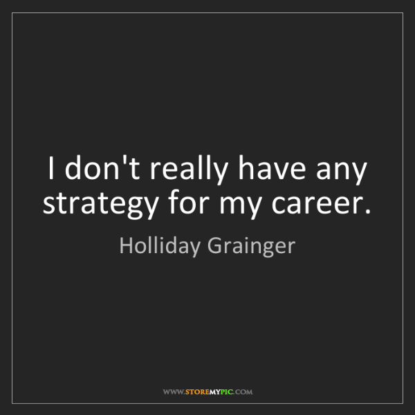 Holliday Grainger: I don't really have any strategy for my career.