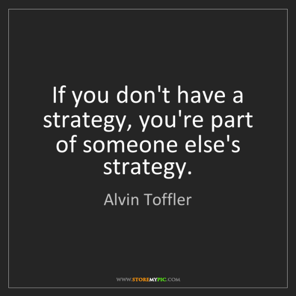 Alvin Toffler: If you don't have a strategy, you're part of someone...
