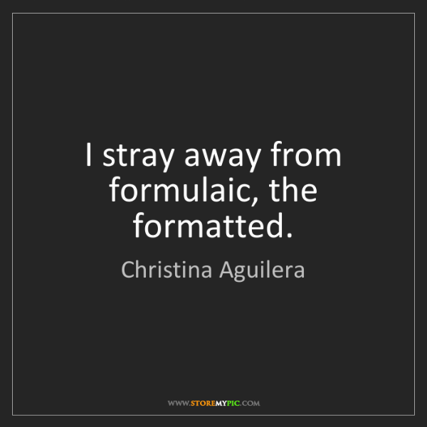 Christina Aguilera: I stray away from formulaic, the formatted.