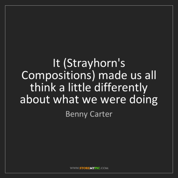 Benny Carter: It (Strayhorn's Compositions) made us all think a little...