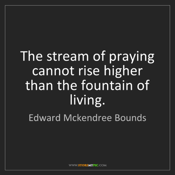 Edward Mckendree Bounds: The stream of praying cannot rise higher than the fountain...